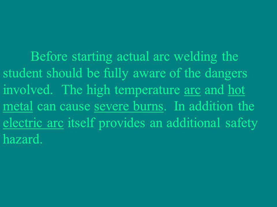 Before starting actual arc welding the student should be fully aware of the dangers involved.