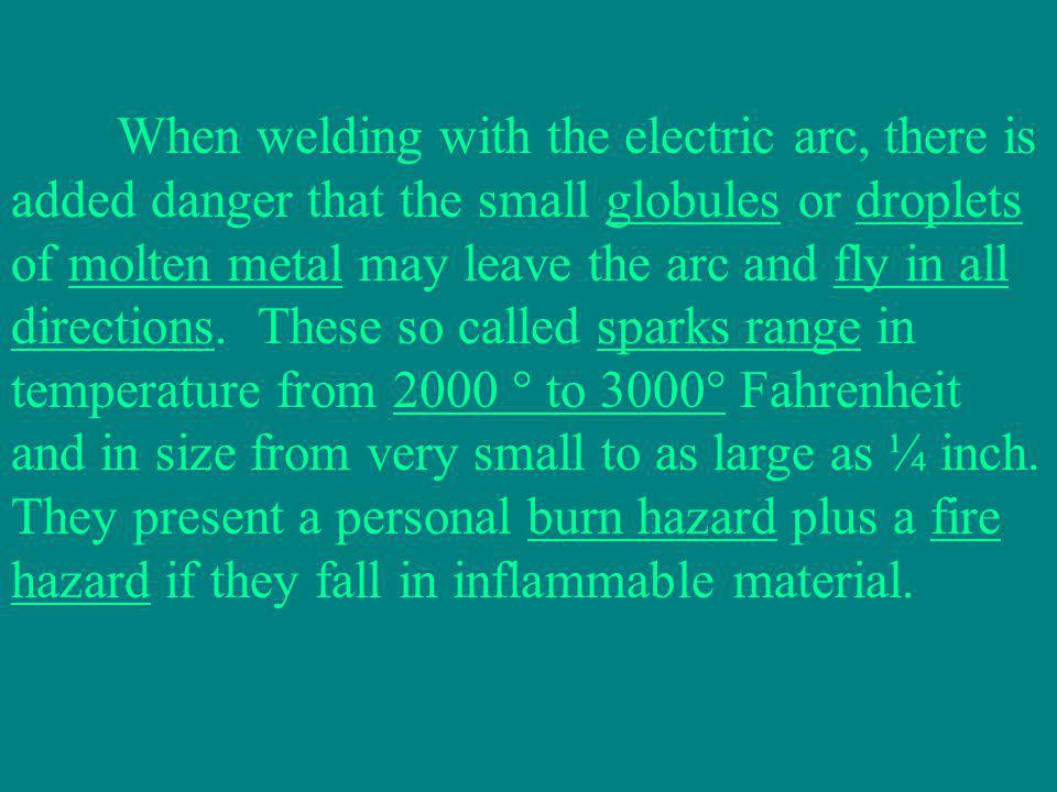 When welding with the electric arc, there is added danger that the small globules or droplets of molten metal may leave the arc and fly in all directions.