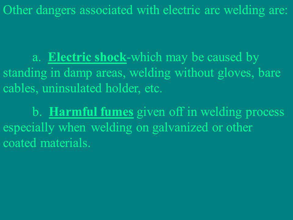 Other dangers associated with electric arc welding are: a.