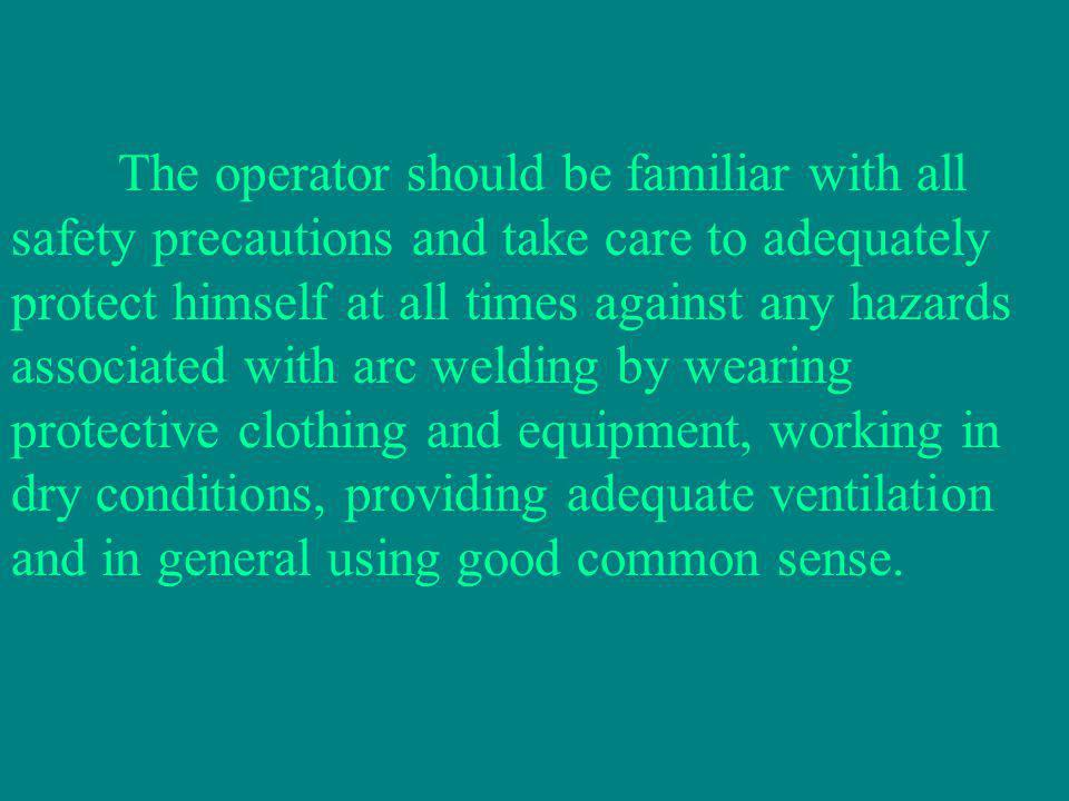 The operator should be familiar with all safety precautions and take care to adequately protect himself at all times against any hazards associated with arc welding by wearing protective clothing and equipment, working in dry conditions, providing adequate ventilation and in general using good common sense.