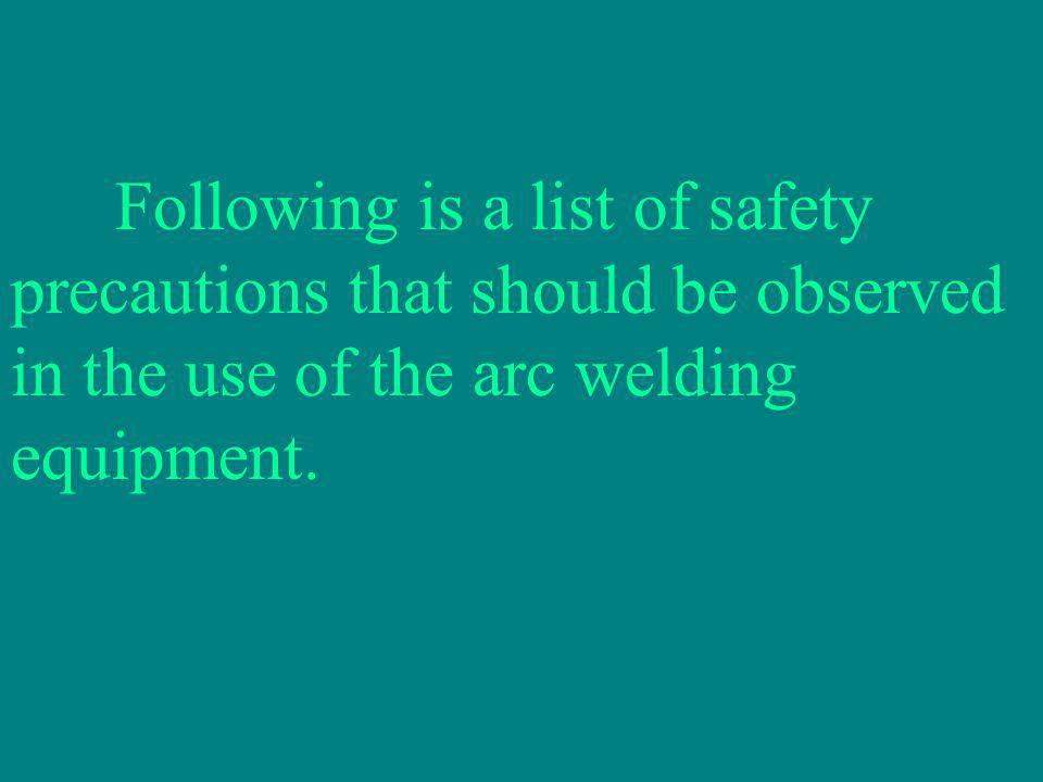 Following is a list of safety precautions that should be observed in the use of the arc welding equipment.