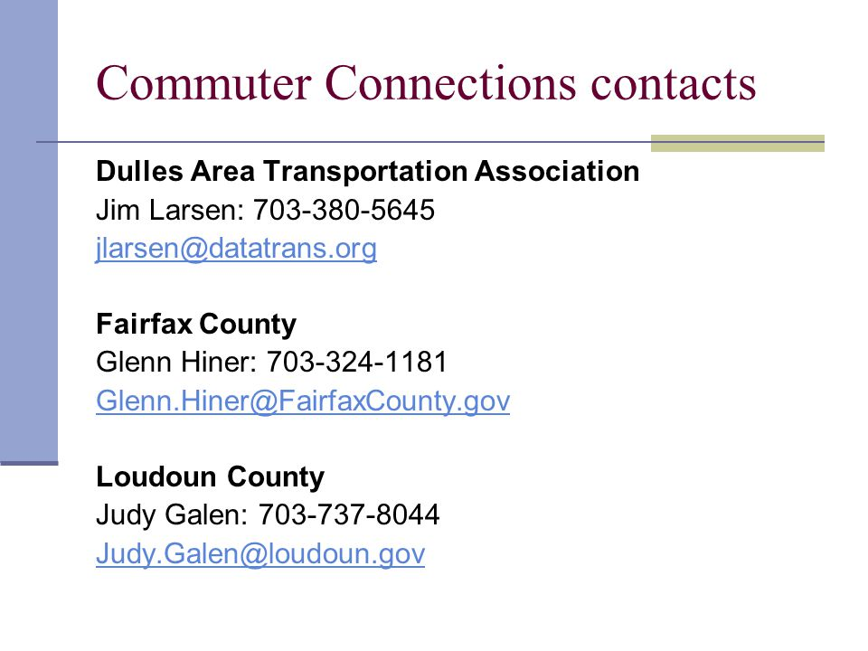 Commuter Connections contacts Dulles Area Transportation Association Jim Larsen: 703-380-5645 jlarsen@datatrans.org Fairfax County Glenn Hiner: 703-324-1181 Glenn.Hiner@FairfaxCounty.gov Loudoun County Judy Galen: 703-737-8044 Judy.Galen@loudoun.gov