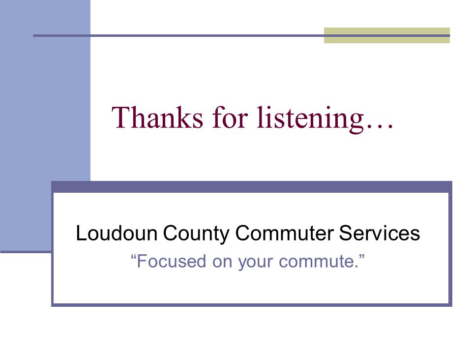 Thanks for listening… Loudoun County Commuter Services Focused on your commute.