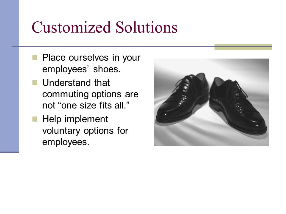 Customized Solutions Place ourselves in your employees shoes.