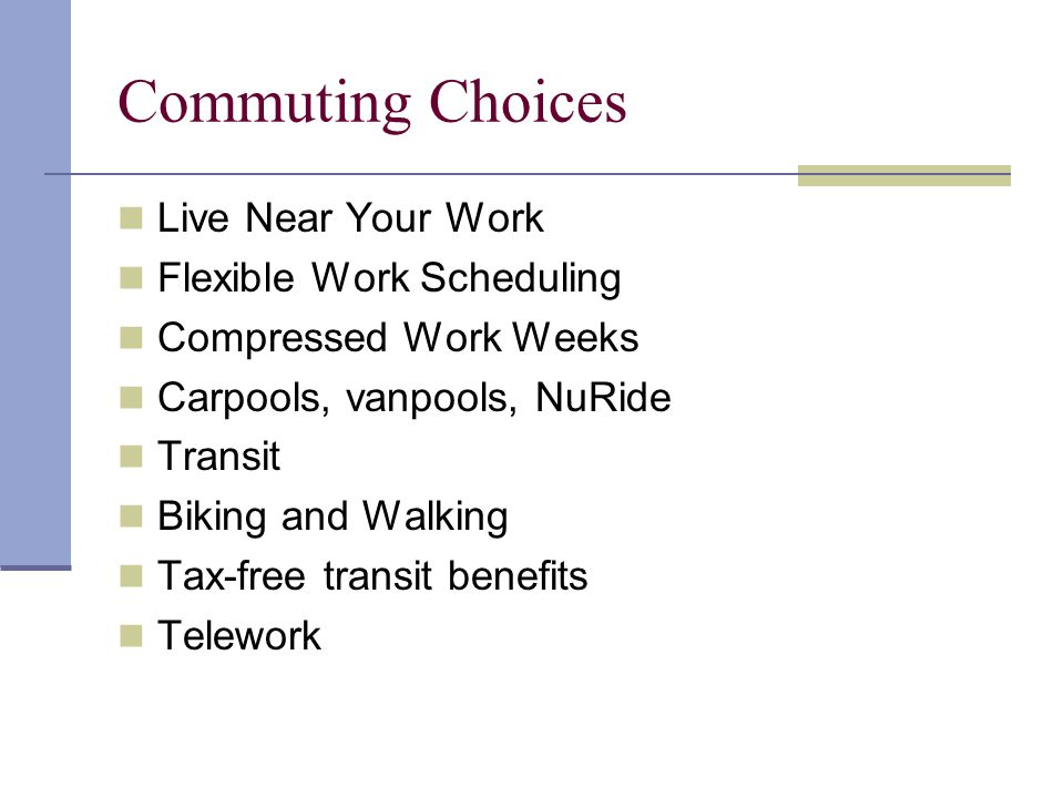 Commuting Choices Live Near Your Work Flexible Work Scheduling Compressed Work Weeks Carpools, vanpools, NuRide Transit Biking and Walking Tax-free transit benefits Telework