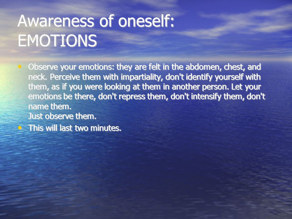 Awareness of oneself: THE BODY Observe your body: position, breathing, heartbeat...