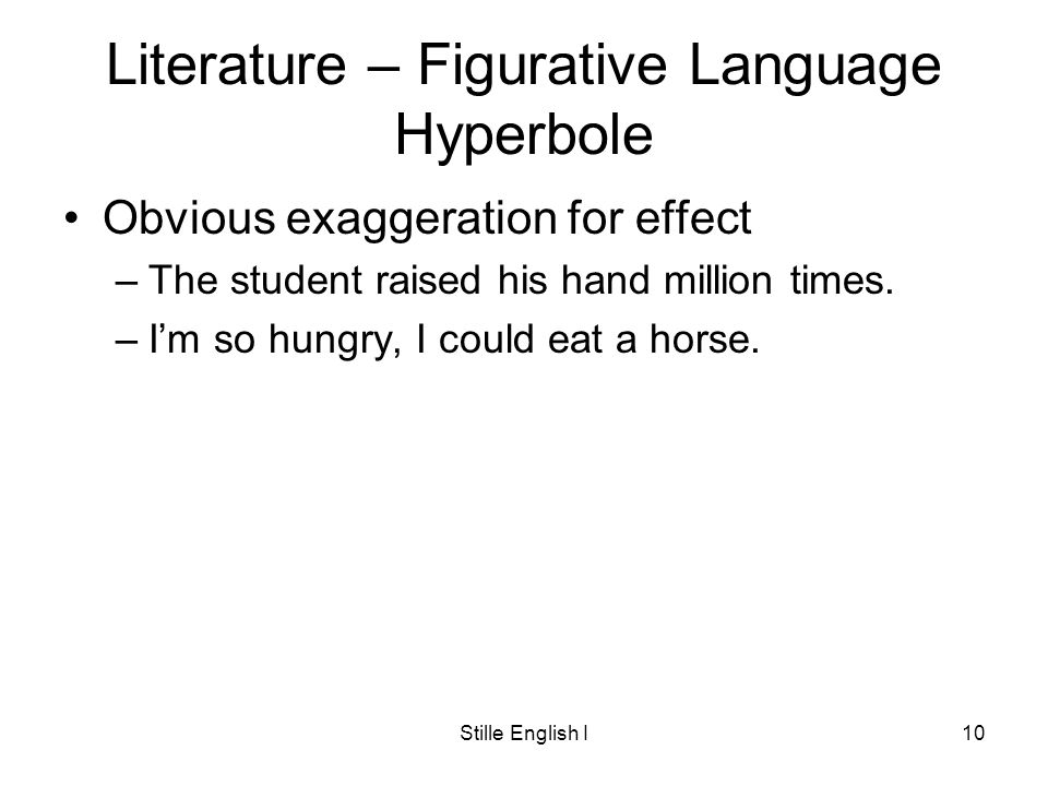 Stille English I10 Literature – Figurative Language Hyperbole Obvious exaggeration for effect –The student raised his hand million times.