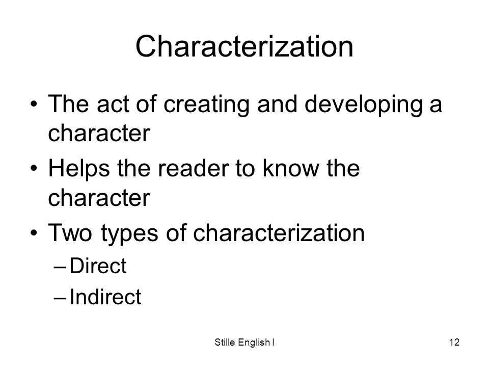 Stille English I12 Characterization The act of creating and developing a character Helps the reader to know the character Two types of characterization –Direct –Indirect