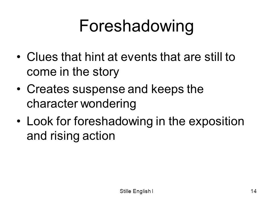 Stille English I14 Foreshadowing Clues that hint at events that are still to come in the story Creates suspense and keeps the character wondering Look for foreshadowing in the exposition and rising action