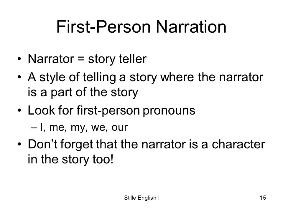 Stille English I15 First-Person Narration Narrator = story teller A style of telling a story where the narrator is a part of the story Look for first-person pronouns –I, me, my, we, our Dont forget that the narrator is a character in the story too!