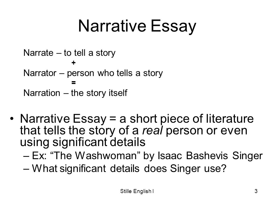 Stille English I3 Narrative Essay Narrate – to tell a story + Narrator – person who tells a story = Narration – the story itself Narrative Essay = a short piece of literature that tells the story of a real person or even using significant details –Ex: The Washwoman by Isaac Bashevis Singer –What significant details does Singer use