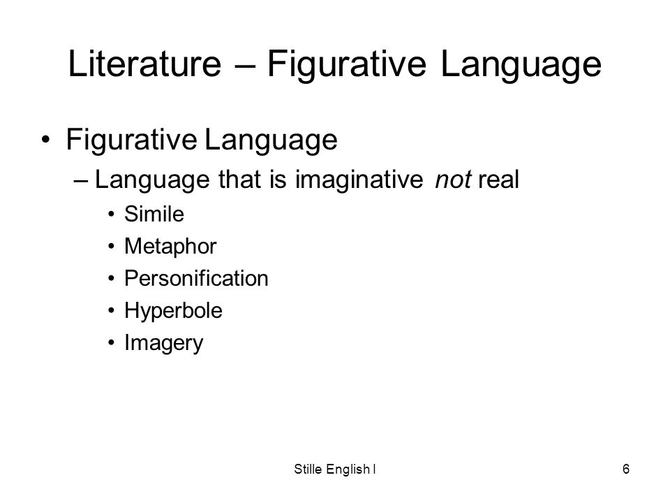Stille English I6 Literature – Figurative Language Figurative Language –Language that is imaginative not real Simile Metaphor Personification Hyperbole Imagery
