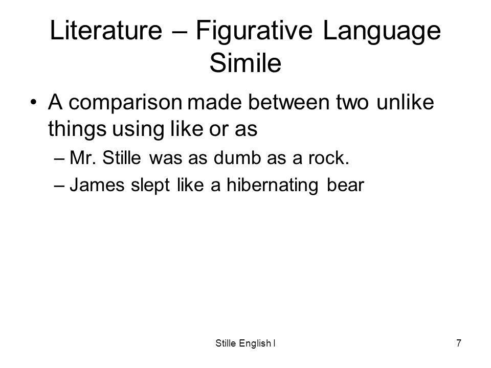 Stille English I7 Literature – Figurative Language Simile A comparison made between two unlike things using like or as –Mr.