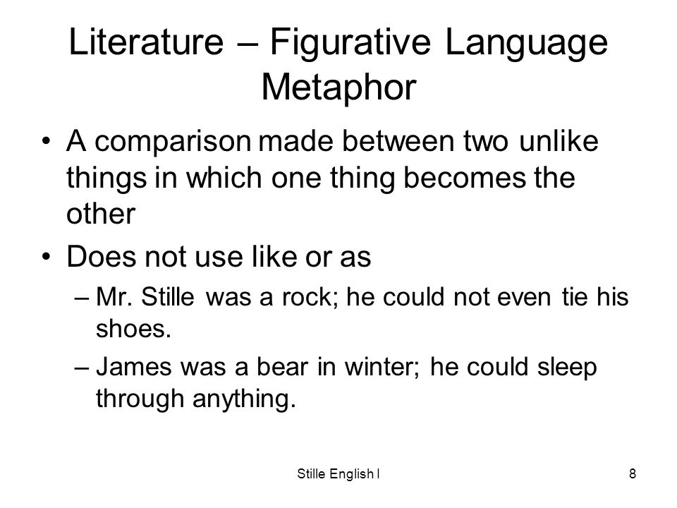 Stille English I8 Literature – Figurative Language Metaphor A comparison made between two unlike things in which one thing becomes the other Does not use like or as –Mr.