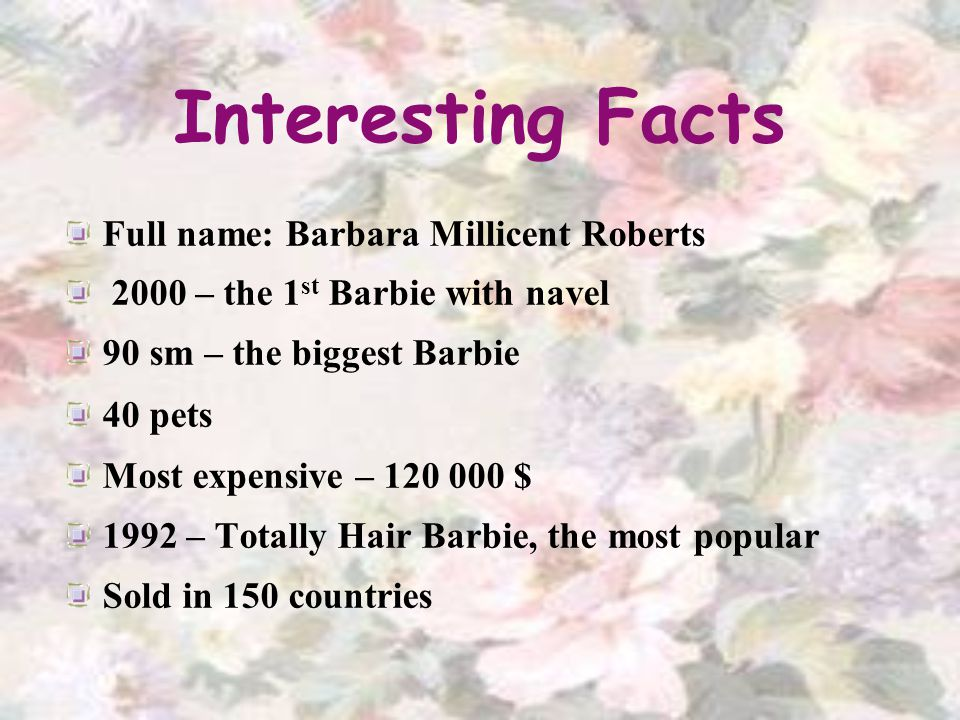 Interesting Facts Full name: Barbara Millicent Roberts 2000 – the 1 st Barbie with navel 90 sm – the biggest Barbie 40 pets Most expensive – 120 000 $ 1992 – Totally Hair Barbie, the most popular Sold in 150 countries
