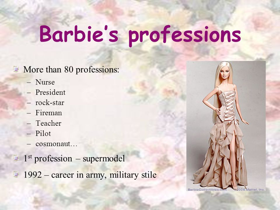 Barbies professions More than 80 professions: –Nurse –President –rock-star –Fireman –Teacher –Pilot –cosmonaut… 1 st profession – supermodel 1992 – career in army, military stile