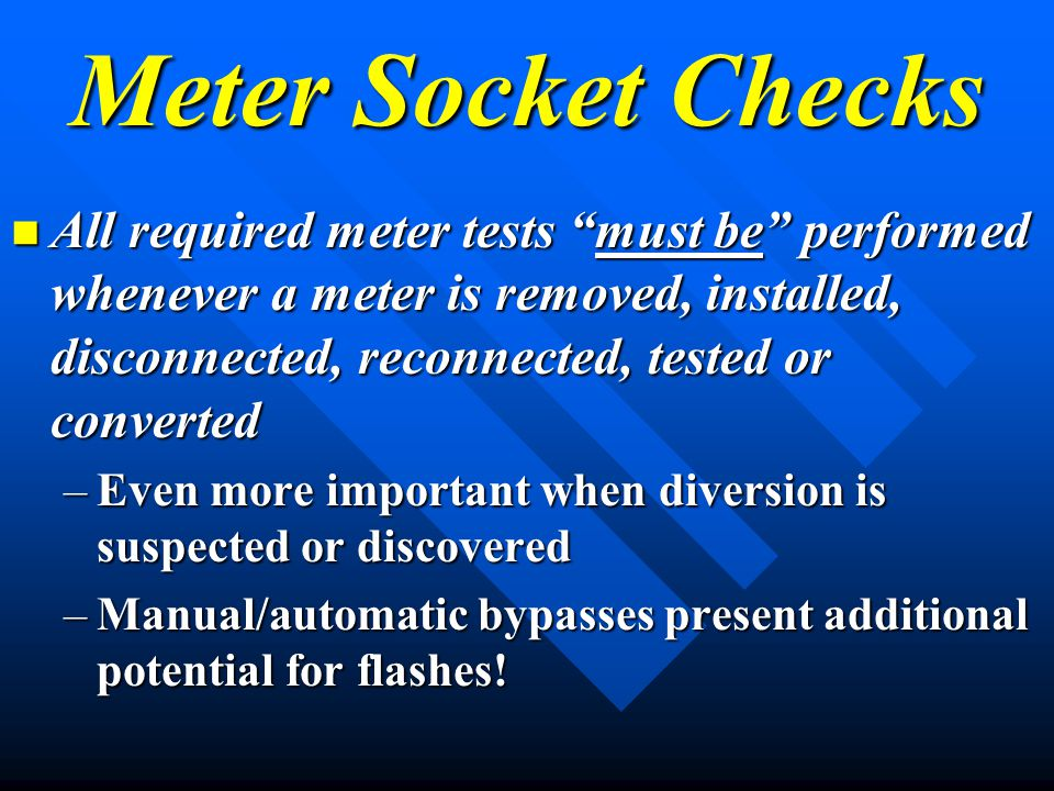 Meter Socket Checks All required meter tests must be performed whenever a meter is removed, installed, disconnected, reconnected, tested or converted All required meter tests must be performed whenever a meter is removed, installed, disconnected, reconnected, tested or converted –Even more important when diversion is suspected or discovered –Manual/automatic bypasses present additional potential for flashes!