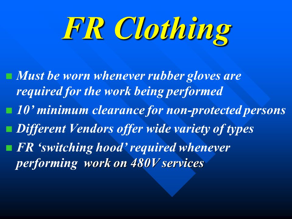 FR Clothing Must be worn whenever rubber gloves are required for the work being performed 10 minimum clearance for non-protected persons Different Vendors offer wide variety of types work on 480V services FR switching hood required whenever performing work on 480V services