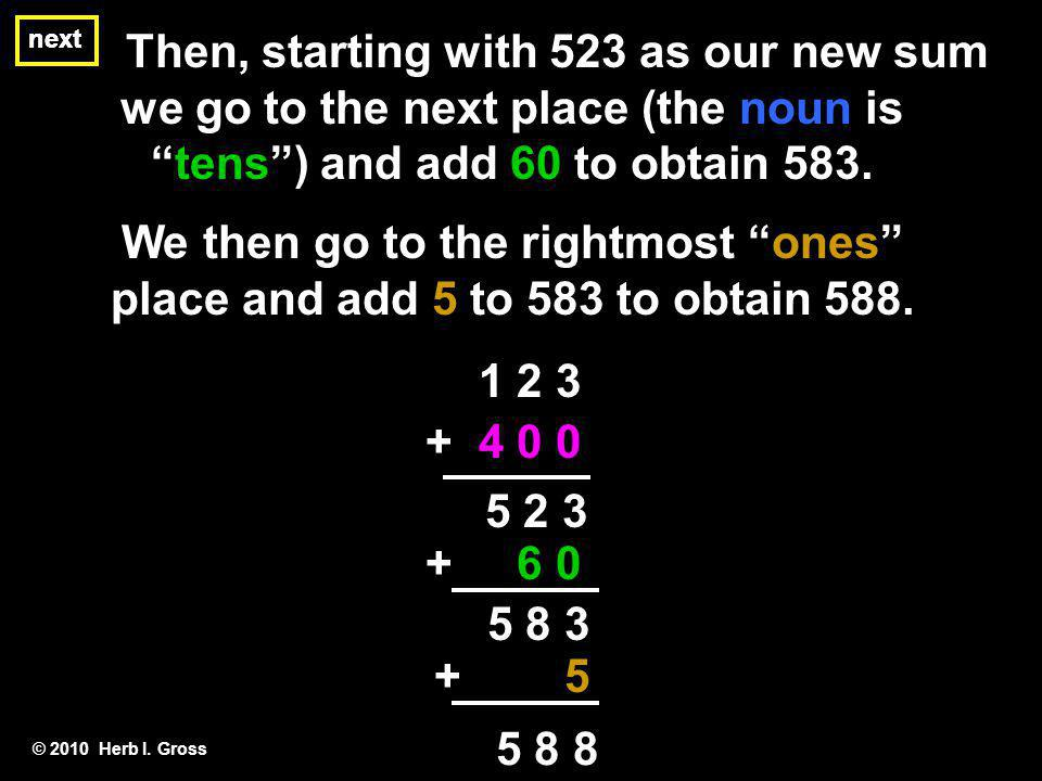 Then, starting with 523 as our new sum we go to the next place (the noun is tens) and add 60 to obtain 583.