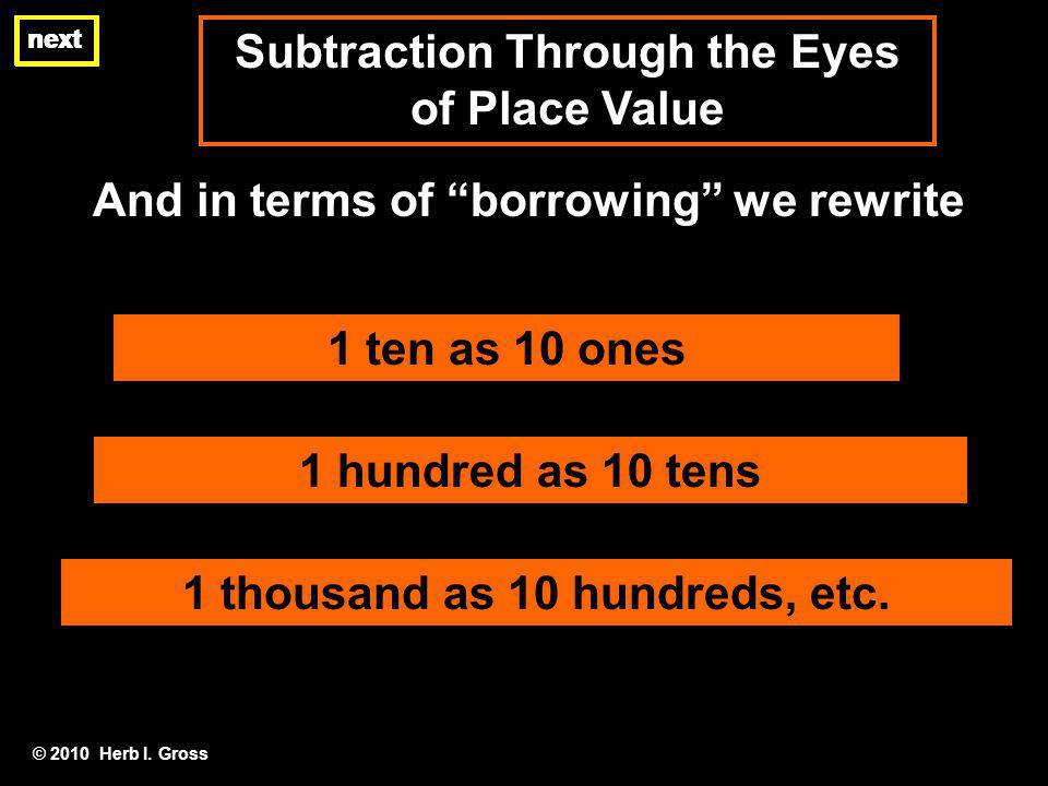 Subtraction Through the Eyes of Place Value next And in terms of borrowing we rewrite © 2010 Herb I.