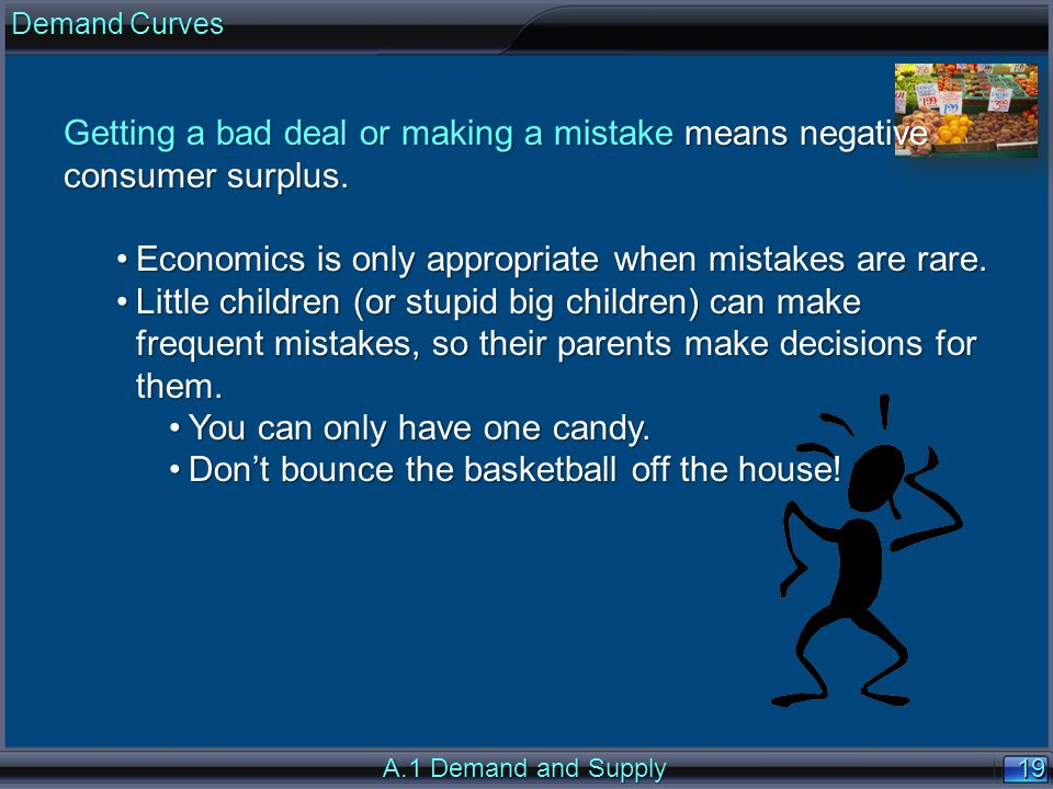 19 A.1 Demand and Supply Getting a bad deal or making a mistake means negative consumer surplus.