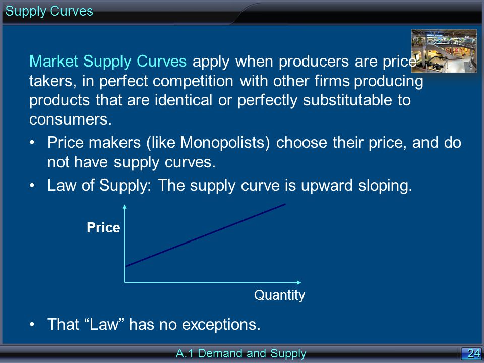 24 Market Supply Curves apply when producers are price takers, in perfect competition with other firms producing products that are identical or perfectly substitutable to consumers.