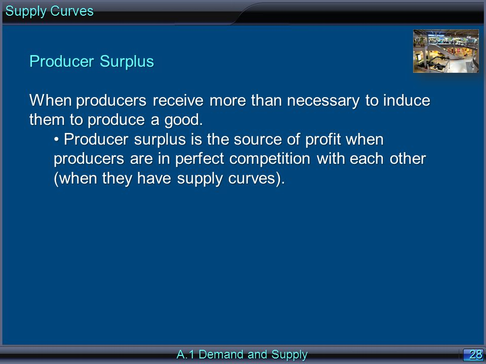 28 Producer Surplus When producers receive more than necessary to induce them to produce a good.