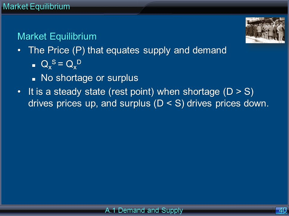 40 Market Equilibrium The Price (P) that equates supply and demandThe Price (P) that equates supply and demand n Q x S = Q x D n No shortage or surplus It is a steady state (rest point) when shortage (D > S) drives prices up, and surplus (D S) drives prices up, and surplus (D < S) drives prices down.