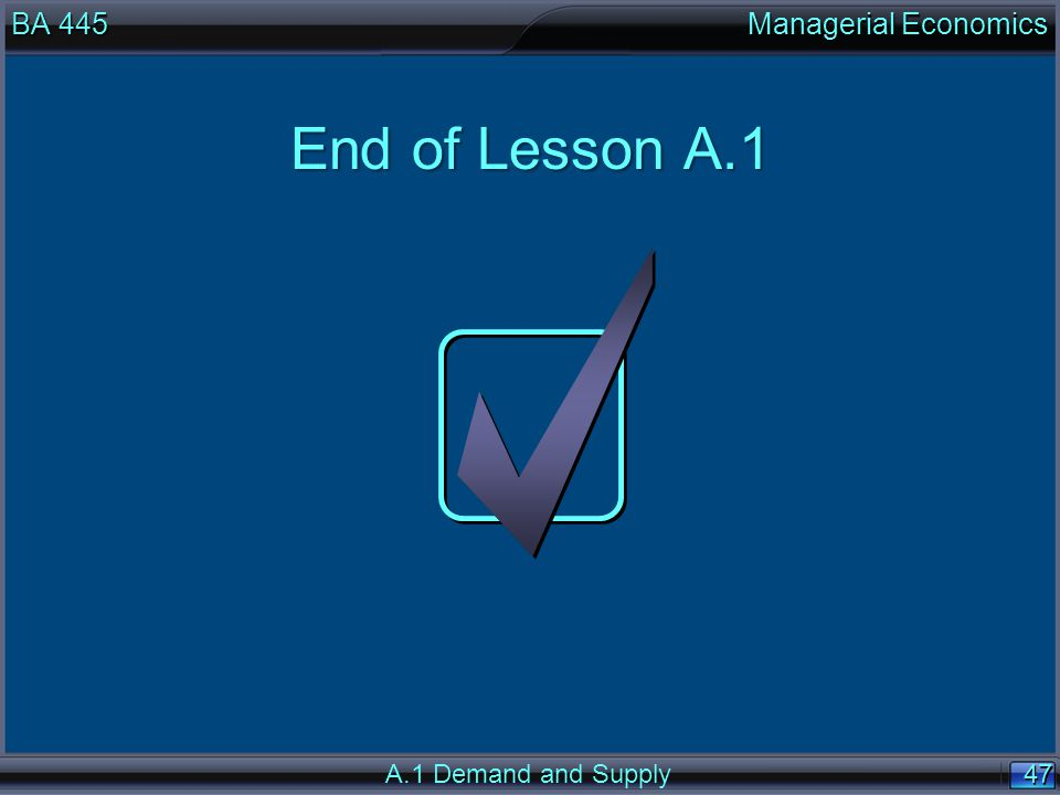 47 End of Lesson A.1 BA 445 Managerial Economics A.1 Demand and Supply