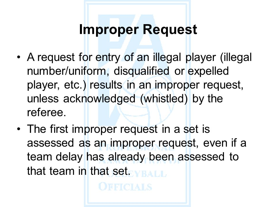 A request for entry of an illegal player (illegal number/uniform, disqualified or expelled player, etc.) results in an improper request, unless acknowledged (whistled) by the referee.