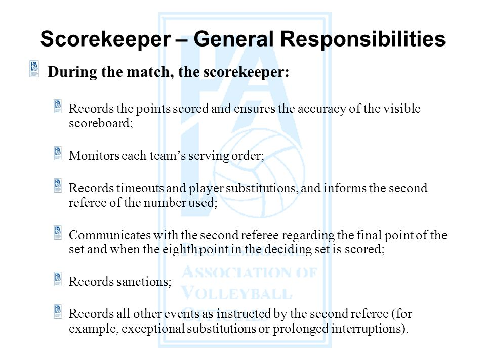 During the match, the scorekeeper: Records the points scored and ensures the accuracy of the visible scoreboard; Monitors each teams serving order; Records timeouts and player substitutions, and informs the second referee of the number used; Communicates with the second referee regarding the final point of the set and when the eighth point in the deciding set is scored; Records sanctions; Records all other events as instructed by the second referee (for example, exceptional substitutions or prolonged interruptions).