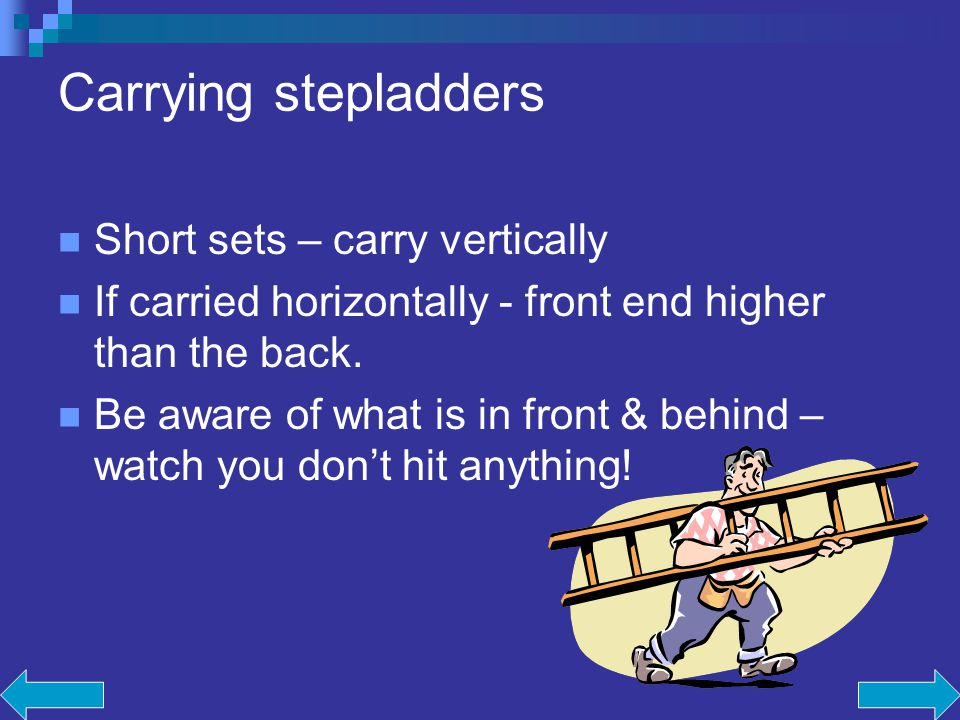 Carrying stepladders Short sets – carry vertically If carried horizontally - front end higher than the back.