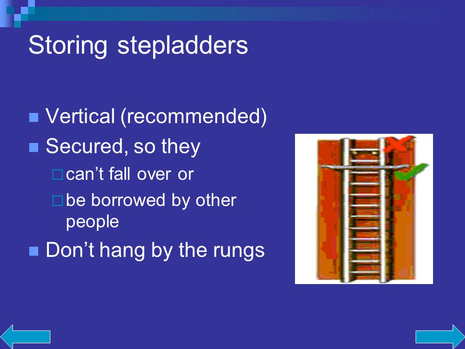 Storing stepladders Vertical (recommended) Secured, so they cant fall over or be borrowed by other people Dont hang by the rungs
