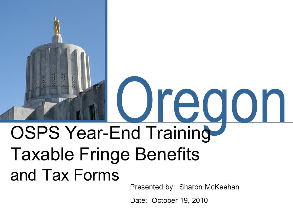 Oregon OSPS Year-End Training Taxable Fringe Benefits and Tax Forms Presented by: Sharon McKeehan Date: October 19, 2010