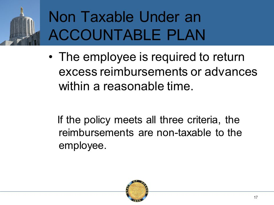 17 Non Taxable Under an ACCOUNTABLE PLAN The employee is required to return excess reimbursements or advances within a reasonable time.
