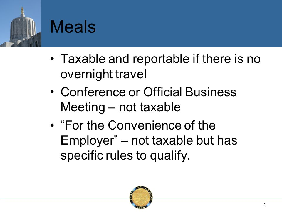 7 Meals Taxable and reportable if there is no overnight travel Conference or Official Business Meeting – not taxable For the Convenience of the Employer – not taxable but has specific rules to qualify.