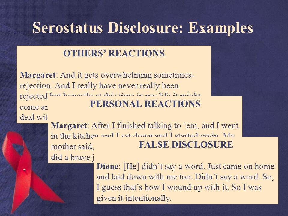 Serostatus Disclosure: Examples OTHERS REACTIONS Margaret: And it gets overwhelming sometimes- rejection.