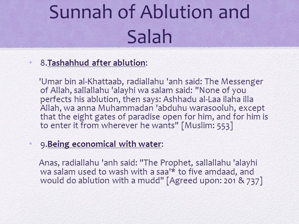 Sunnah of Ablution and Salah 8.Tashahhud after ablution: Umar bin al-Khattaab, radiallahu anh said: The Messenger of Allah, sallallahu alayhi wa salam said: None of you perfects his ablution, then says: Ashhadu al-Laa ilaha illa Allah, wa anna Muhammadan abduhu warasooluh, except that the eight gates of paradise open for him, and for him is to enter it from wherever he wants [Muslim: 553] 9.Being economical with water: Anas, radiallahu anh said: The Prophet, sallallahu alayhi wa salam used to wash with a saa * to five amdaad, and would do ablution with a mudd [Agreed upon: 201 & 737]