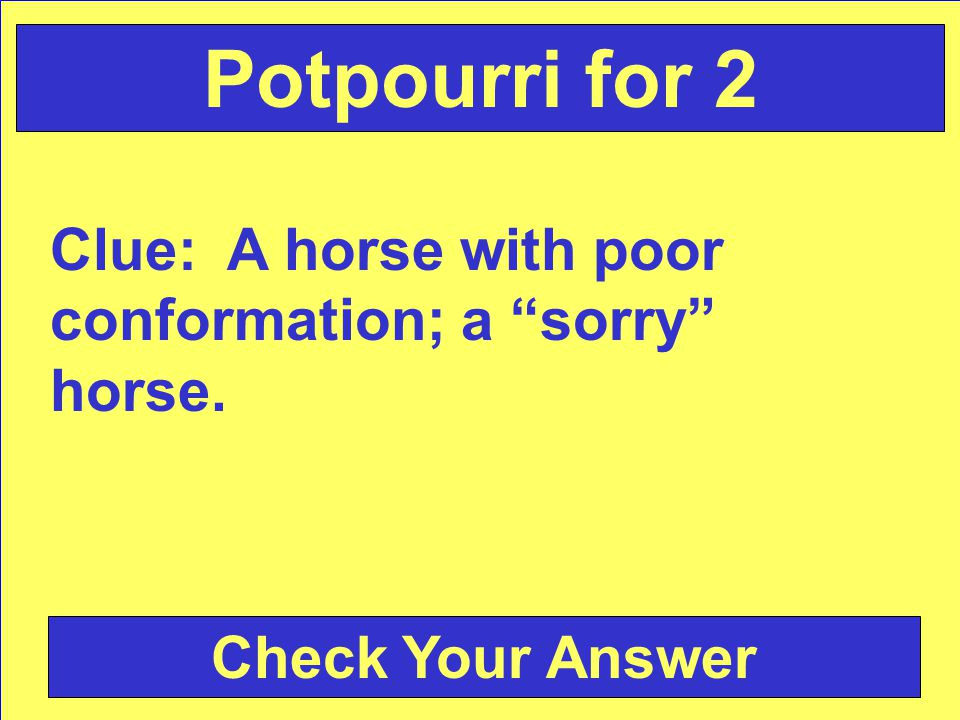 Clue: A horse with poor conformation; a sorry horse. Check Your Answer Potpourri for 2