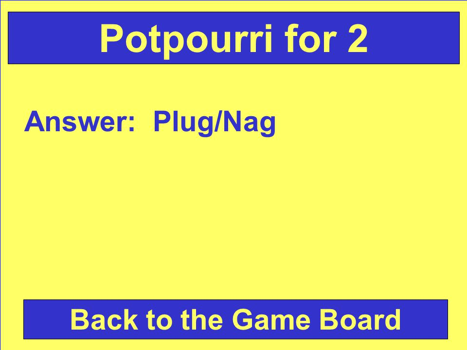 Answer: Plug/Nag Back to the Game Board Potpourri for 2
