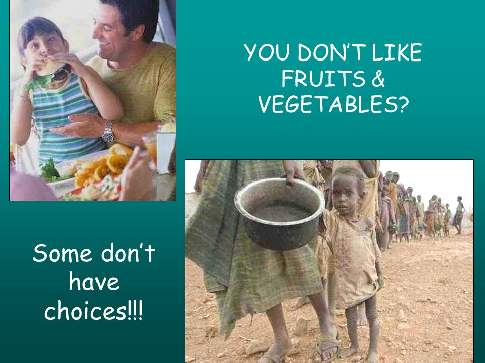 YOU DONT LIKE FRUITS & VEGETABLES Some dont have choices!!!