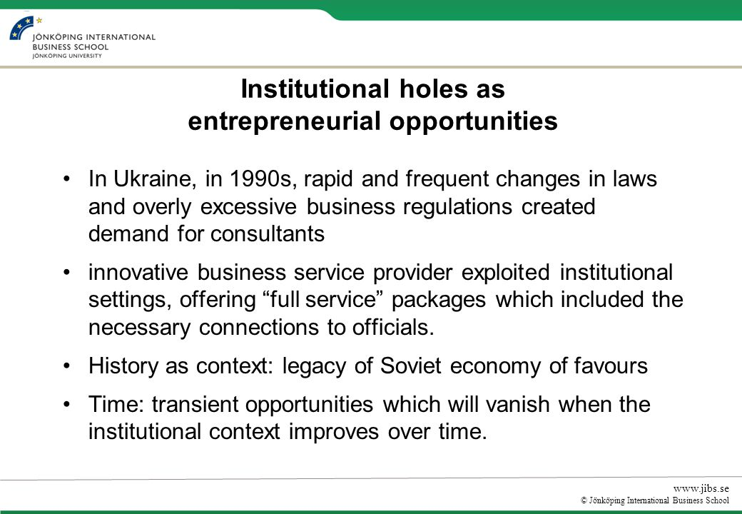 www.jibs.se © Jönköping International Business School Institutional holes as entrepreneurial opportunities In Ukraine, in 1990s, rapid and frequent changes in laws and overly excessive business regulations created demand for consultants innovative business service provider exploited institutional settings, offering full service packages which included the necessary connections to officials.