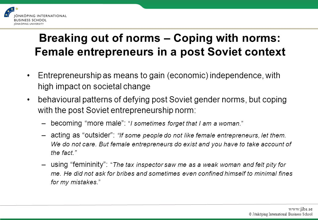 www.jibs.se © Jönköping International Business School Breaking out of norms – Coping with norms: Female entrepreneurs in a post Soviet context Entrepreneurship as means to gain (economic) independence, with high impact on societal change behavioural patterns of defying post Soviet gender norms, but coping with the post Soviet entrepreneurship norm: –becoming more male:I sometimes forget that I am a woman.