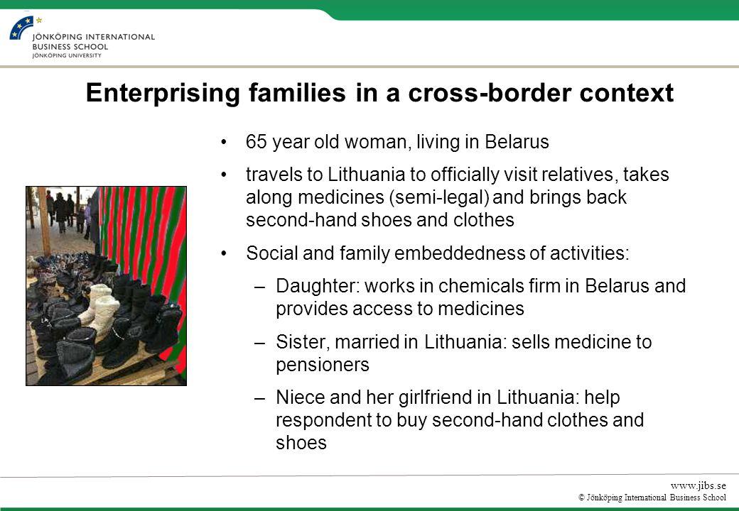 www.jibs.se © Jönköping International Business School Enterprising families in a cross-border context 65 year old woman, living in Belarus travels to Lithuania to officially visit relatives, takes along medicines (semi-legal) and brings back second-hand shoes and clothes Social and family embeddedness of activities: –Daughter: works in chemicals firm in Belarus and provides access to medicines –Sister, married in Lithuania: sells medicine to pensioners –Niece and her girlfriend in Lithuania: help respondent to buy second-hand clothes and shoes