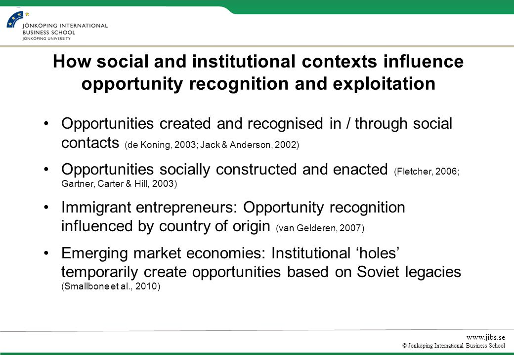www.jibs.se © Jönköping International Business School How social and institutional contexts influence opportunity recognition and exploitation Opportunities created and recognised in / through social contacts (de Koning, 2003; Jack & Anderson, 2002) Opportunities socially constructed and enacted (Fletcher, 2006; Gartner, Carter & Hill, 2003) Immigrant entrepreneurs: Opportunity recognition influenced by country of origin (van Gelderen, 2007) Emerging market economies: Institutional holes temporarily create opportunities based on Soviet legacies (Smallbone et al., 2010)