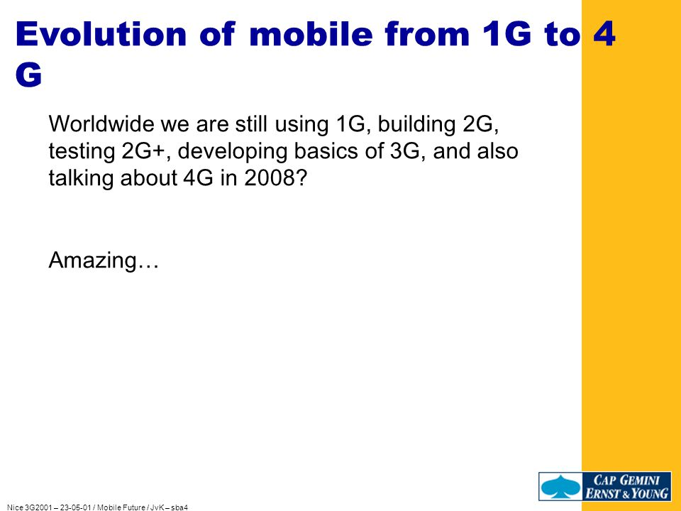 Nice 3G2001 – 23-05-01 / Mobile Future / JvK – sba4 COMMISSION OF THE EUROPEAN COMMUNITIES And what did the Commission really do …: Leaving the G3 auctions behind us Starting a Task Force for IPv6 Saying OK to Sharing of Antenna sites / antennas Sharing of the not-intelligent Network-parts Pushing the Euro Governments to new broadband services Copying the US Innovation successes to own territories, like the Brussels-based Starlab Starting the Digital Broadcast auctions.