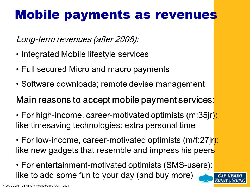 Nice 3G2001 – 23-05-01 / Mobile Future / JvK – sba4 Mobile payments as revenues Less than 10% of mobile users want mobile payment Only young, well-educated, male technology enthusiasts Short-term revenues (2001-2005): Messaging & Notification (sending images and tunes) Location based services Mobile Content payment Middle term revenues (2005-2009): Personal tuning of services Automotive services (the second home) mPDA services (e.g.