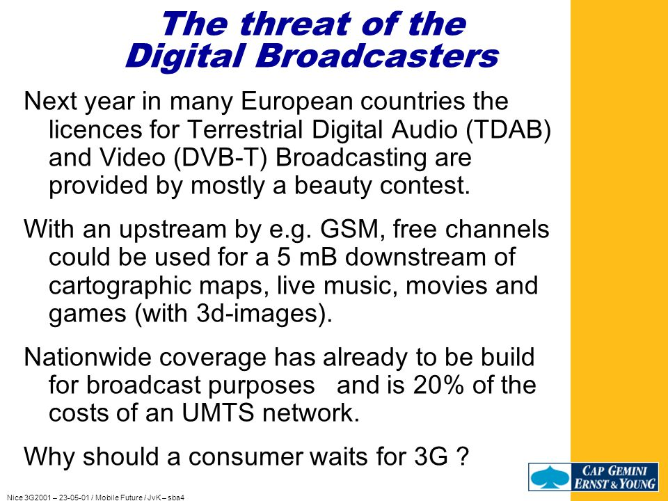 Nice 3G2001 – 23-05-01 / Mobile Future / JvK – sba4 The evolution of the communications market beyond the introduction of 3G The threat of the Digital Broadcasters After Eutelsat and SES/Astra, the new Digital Broadcast Ter.