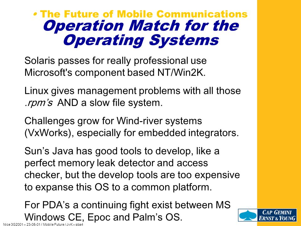 Nice 3G2001 – 23-05-01 / Mobile Future / JvK – sba4 The Future of Mobile Communications Operation Match for the Operating Systems To avoid crashes and reboots, focus on the better operating systems.