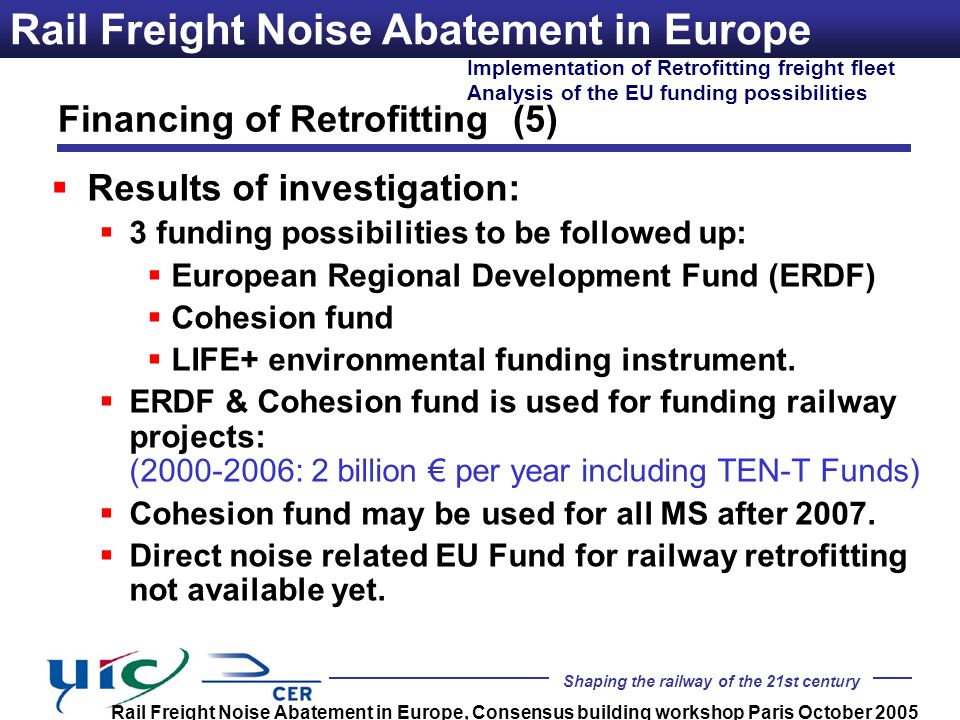 Shaping the railway of the 21st century Implementation of Retrofitting freight fleet Analysis of the EU funding possibilities Rail Freight Noise Abatement in Europe, Consensus building workshop Paris October 2005 Rail Freight Noise Abatement in Europe Results of investigation: 3 funding possibilities to be followed up: European Regional Development Fund (ERDF) Cohesion fund LIFE+ environmental funding instrument.